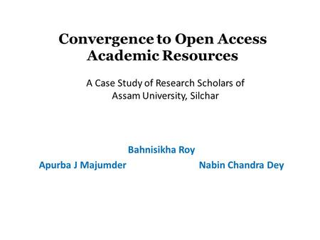 Convergence to Open Access Academic Resources Bahnisikha Roy Apurba J MajumderNabin Chandra Dey A Case Study of Research Scholars of Assam University,