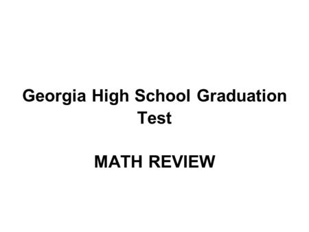 Georgia High School Graduation Test <strong>MATH</strong> REVIEW. GHSGT <strong>Math</strong> Review ~36 % = Algebra ~36 % = Geometry ~28 % = Data Analysis and Probability Test Topics.
