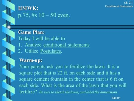 Ch. 2.1 Conditional Statements HMWK : p.75, #s 10 – 50 even. Game Plan: Today I will be able to 1.Analyze conditional statements 2.Utilize Postulates.