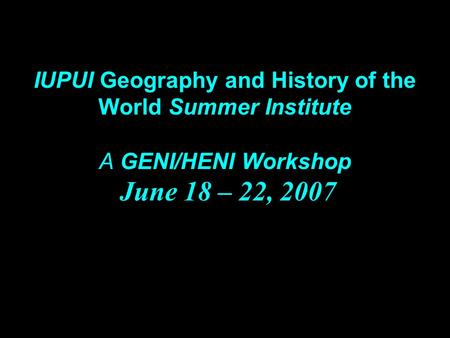 IUPUI Geography and History of the World Summer Institute A GENI/HENI Workshop June 18 – 22, 2007.