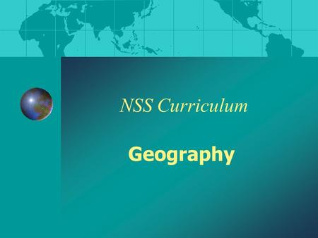 NSS Curriculum Geography. What is Geography? geo: - the Earth graphy: - description Therefore, Geography means ' the description of the Earth '