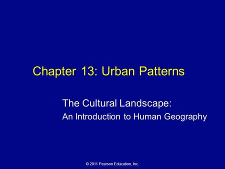 © 2011 Pearson Education, Inc. Chapter 13: Urban Patterns The Cultural Landscape: An Introduction to Human Geography.