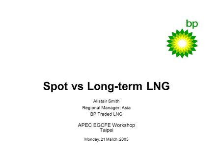 0 Spot vs Long-term LNG Alistair Smith Regional Manager, Asia BP Traded LNG APEC EGCFE Workshop Taipei Monday, 21 March, 2005.