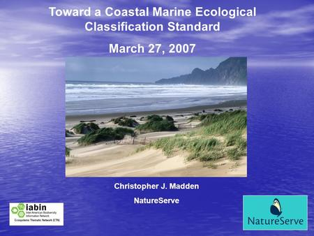Toward a Coastal Marine Ecological Classification Standard March 27, 2007 Christopher J. Madden NatureServe.
