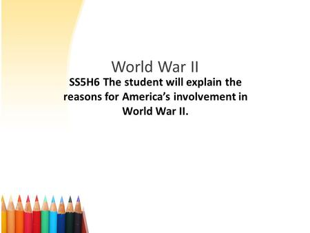 World War II SS5H6 The student will explain the reasons for America's involvement in World War II.