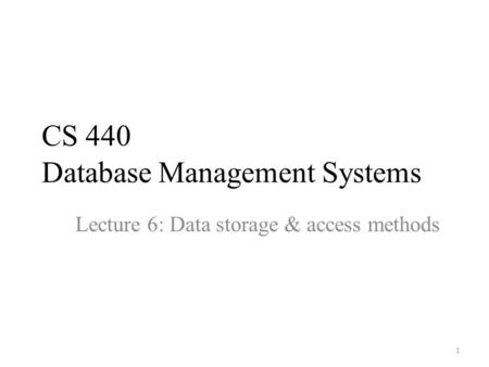 CS 440 Database Management Systems Lecture 6: Data storage & access methods 1.