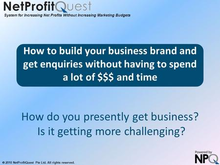 System for Increasing Net Profits Without Increasing Marketing Budgets  2010 NetProfitQuest Pte Ltd. All rights reserved. How to build your business brand.