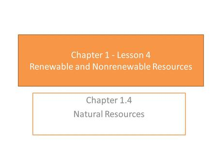 Chapter 1 - Lesson 4 Renewable and Nonrenewable Resources Chapter 1.4 Natural Resources.