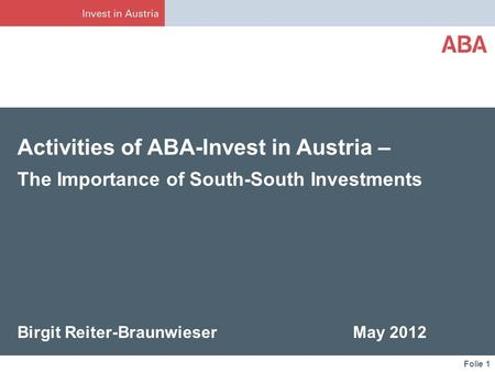 Folie 1 Activities of ABA-Invest in Austria – The Importance of South-South Investments Birgit Reiter-Braunwieser May 2012.