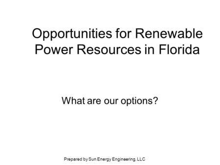 Prepared by Sun Energy Engineering, LLC Opportunities for Renewable Power Resources in Florida What are our options?