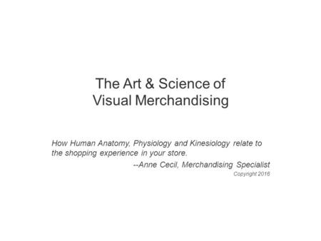 The Art & Science of Visual Merchandising How Human Anatomy, Physiology and Kinesiology relate to the shopping experience in your store. --Anne Cecil,