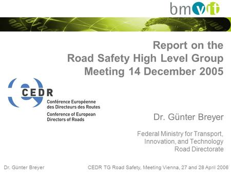 Dr. Günter Breyer CEDR TG Road Safety, Meeting Vienna, 27 and 28 April 2006 Report on the Road Safety High Level Group Meeting 14 December 2005 Dr. Günter.