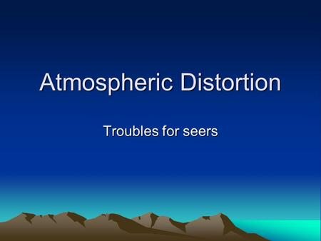 Atmospheric Distortion Troubles for seers. Seeing The term Astronomers use to indicate how good or bad the view is of the sky More of a problem for visible.