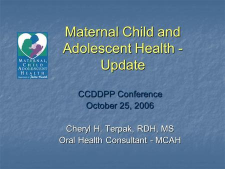 Maternal Child and Adolescent Health - Update CCDDPP Conference October 25, 2006 Cheryl H. Terpak, RDH, MS Oral Health Consultant - MCAH.