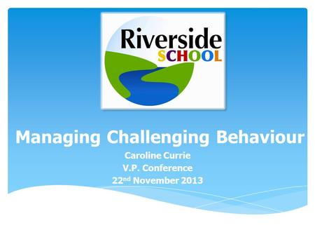 Managing Challenging Behaviour Caroline Currie V.P. Conference 22 nd November 2013.