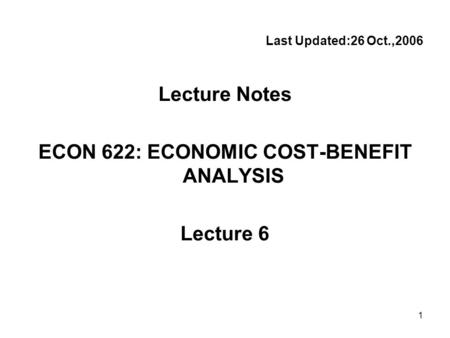 1 Last Updated:26 Oct.,2006 Lecture Notes ECON 622: ECONOMIC COST-BENEFIT ANALYSIS Lecture 6.