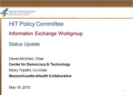 Status Update Deven McGraw, Chair Center for Democracy & Technology Micky Tripathi, Co-Chair Massachusetts eHealth Collaborative May 19, 2010 0 HIT Policy.