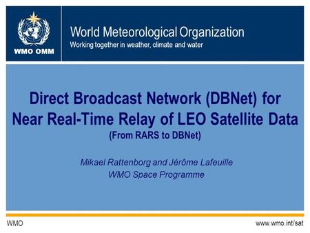 World Meteorological Organization Working together in weather, climate and water WMO OMM WMO www.wmo.int/sat Direct Broadcast Network (DBNet) for Near.