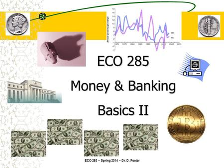 ECO 285 – Spring 2014 – Dr. D. Foster ECO 285 Money & Banking Basics II.