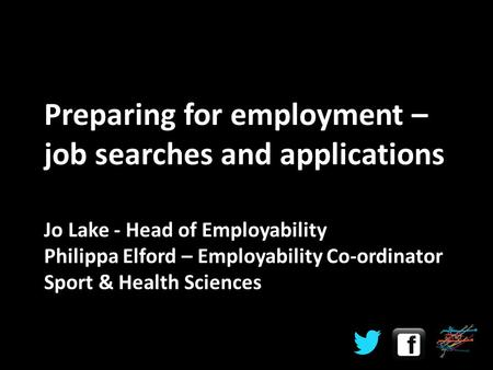Jo Lake - Head of Employability Philippa Elford – Employability Co-ordinator Sport & Health Sciences Preparing for employment – job searches and applications.
