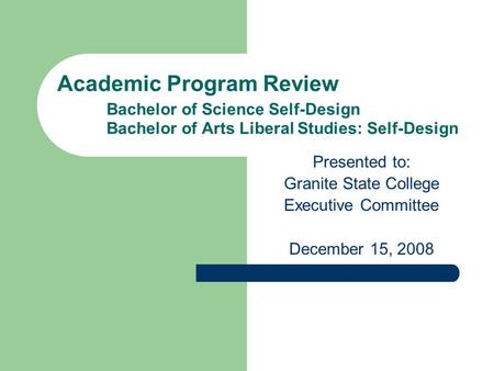Academic Program Review Bachelor of Science Self-Design Bachelor of Arts Liberal Studies: Self-Design Presented to: Granite State College Executive Committee.