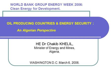 WORLD BANK GROUP ENERGY WEEK 2006: Clean Energy for Development. OIL PRODUCING COUNTRIES & ENERGY SECURITY : An Algerian Perspective HE Dr Chakib KHELIL,