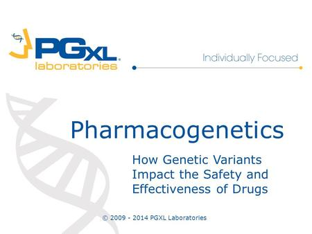 How Genetic Variants Impact the Safety and Effectiveness of Drugs Pharmacogenetics © 2009 - 2014 PGXL Laboratories.
