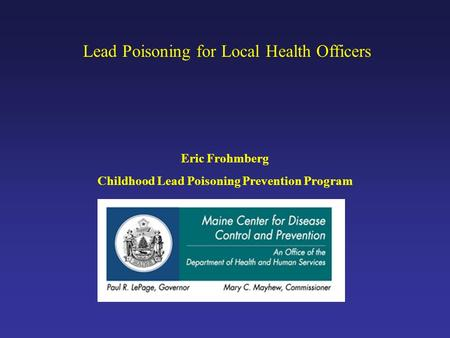 Lead Poisoning for Local Health Officers Eric Frohmberg Childhood Lead Poisoning Prevention Program.