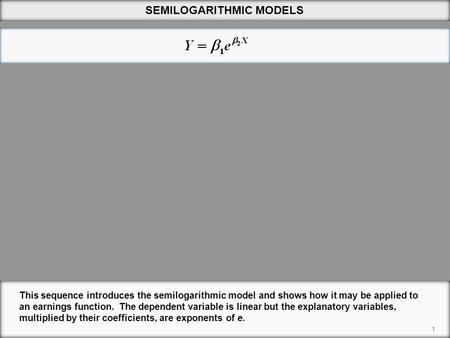 SEMILOGARITHMIC MODELS 1 This sequence introduces the semilogarithmic model and shows how it may be applied to an earnings function. The dependent variable.