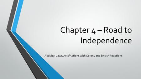 Chapter 4 – Road to Independence Activity: Laws/Acts/Actions with Colony and British Reactions.