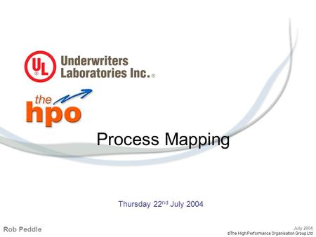 UL UK – Process Mapping – 22 July 2004 1 July 2004  The High Performance Organisation Group Ltd Process Mapping Rob Peddle July 2004  The High Performance.