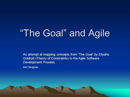 """The Goal"" and Agile An attempt at mapping concepts from ""The Goal"" by Eliyahu Goldratt (Theory of Constraints) to the Agile Software Development Process."