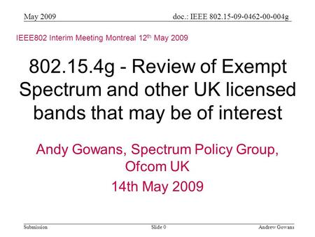 Doc.: IEEE 802.15-09-0462-00-004g Submission May 2009 Andrew GowansSlide 0 802.15.4g - Review of Exempt Spectrum and other UK licensed bands that may be.