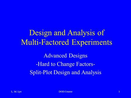 L. M. LyeDOE Course1 Design and Analysis of Multi-Factored Experiments Advanced Designs -Hard to Change Factors- Split-Plot Design and Analysis.