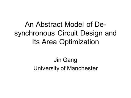 An Abstract Model of De- synchronous Circuit Design and Its Area Optimization Jin Gang University of Manchester.