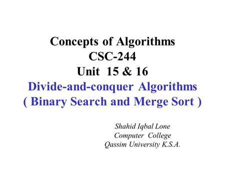 Concepts of Algorithms CSC-244 Unit 15 & 16 Divide-and-conquer Algorithms ( Binary Search and Merge Sort ) Shahid Iqbal Lone Computer College Qassim University.