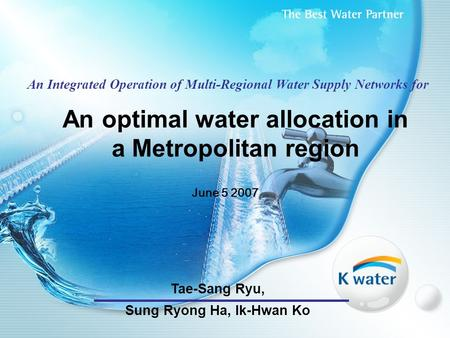 An optimal water allocation in a Metropolitan region June 5 2007 An Integrated Operation of Multi-Regional Water Supply Networks for Tae-Sang Ryu, Sung.