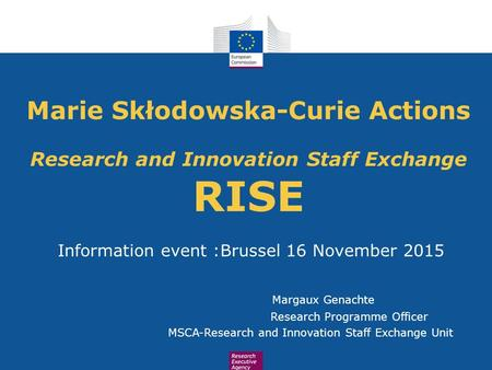 Marie Skłodowska-Curie Actions Research and Innovation Staff Exchange RISE Information event :Brussel 16 November 2015 Margaux Genachte Research Programme.