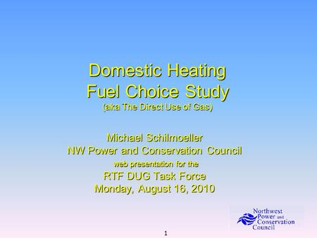 1 Domestic Heating Fuel Choice Study (aka The Direct Use of Gas) Michael Schilmoeller NW Power and Conservation Council web presentation for the web presentation.