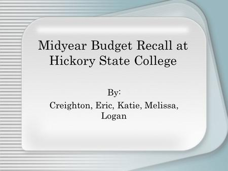 Midyear Budget Recall at Hickory State College By: Creighton, Eric, Katie, Melissa, Logan.