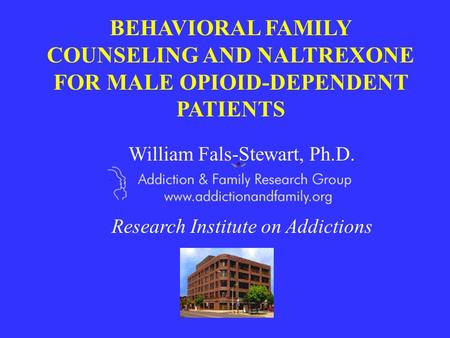 BEHAVIORAL FAMILY COUNSELING AND NALTREXONE FOR MALE OPIOID-DEPENDENT PATIENTS William Fals-Stewart, Ph.D. Research Institute on Addictions.
