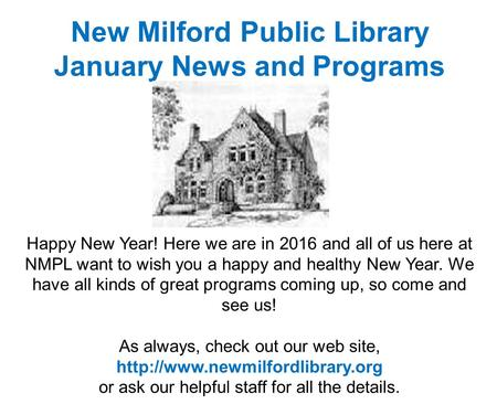 New Milford Public Library January News and Programs Happy New Year! Here we are in 2016 and all of us here at NMPL want to wish you a happy and healthy.