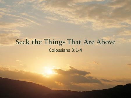"Colossians 3:1-4 Seek the Things That Are Above. What Are You Aiming For?  ""Seek ye first his kingdom"" (Mt. 6:33)  ""Looking unto the promise of God"""
