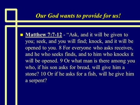 "Our God wants to provide for us! n Matthew 7:7-12 - ""Ask, and it will be given to you; seek, and you will find; knock, and it will be opened to you. 8."
