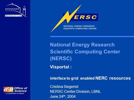 National Energy Research Scientific Computing Center (NERSC) Visportal : interface to grid enabled NERC resources Cristina Siegerist NERSC Center Division,