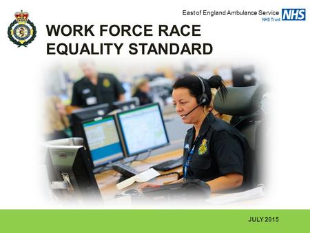 JULY 2015 WORK FORCE RACE EQUALITY STANDARD East of England Ambulance Service NHS Trust.