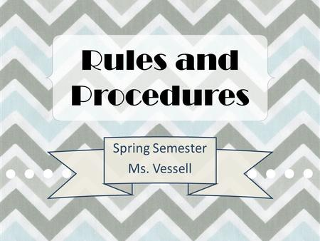 Rules and Procedures Spring Semester Ms. Vessell.