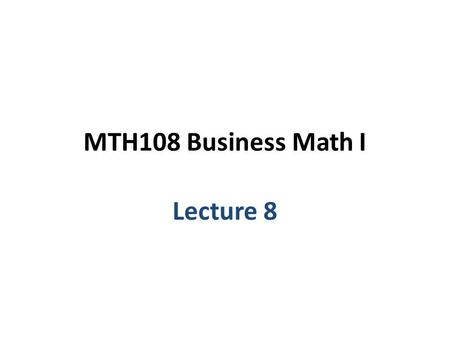 MTH108 Business Math I Lecture 8. Chapter 4 Mathematical Functions.