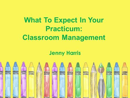What To Expect In Your Practicum: Classroom Management Jenny Harris.
