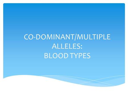 CO-DOMINANT/MULTIPLE ALLELES: BLOOD TYPES.  Universal Donor – can donate blood to ALL blood type patients  Blood Type O  Universal Recipient – can.